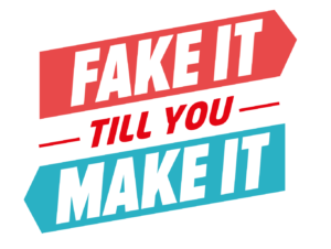 """fake it till you make it"""